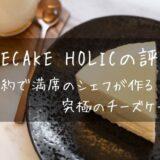 Cheesecake HOLIC(チーズケーキホリック)の口コミと評判!中毒性のある究極のチーズケーキ!